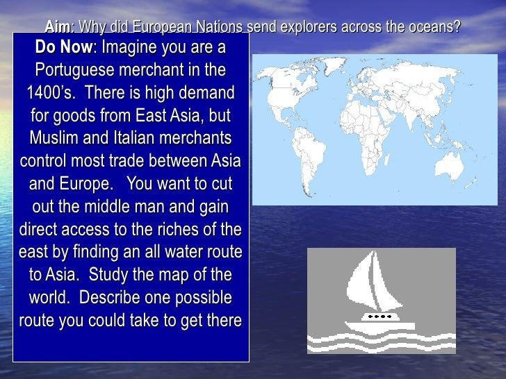 Aim: Why did European Nations send explorers across the oceans?   Do Now: Imagine you are a   Portuguese merchant in the 1...