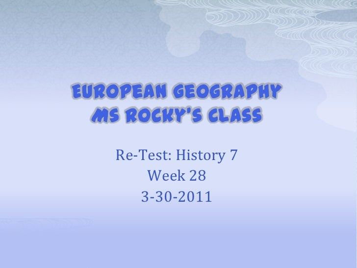 European GeographyMs Rocky's Class<br />Re-Test: History 7<br />Week 28<br />3-30-2011<br />