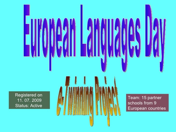 European Languages Day e-Twinning Project Registered on  11. 07. 2009 Status: Active  Team: 15 partner schools from 9 Euro...