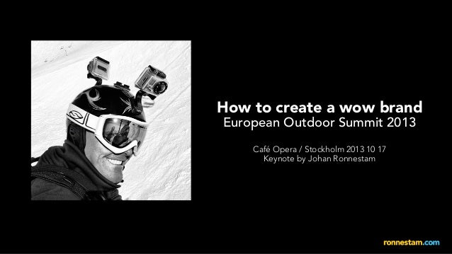 How to create a wow brand European Outdoor Summit 2013 Café Opera / Stockholm 2013 10 17 Keynote by Johan Ronnestam