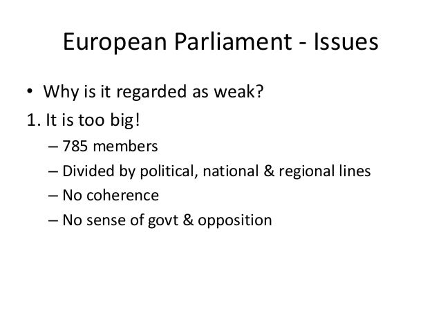 European Parliament - Issues • Why is it regarded as weak? 1. It is too big! – 785 members – Divided by political, nationa...