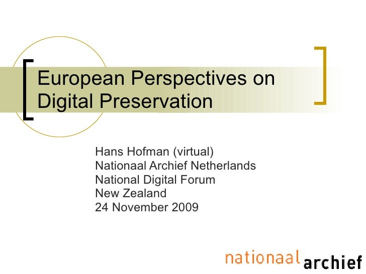 European Perspectives on Digital Preservation Hans Hofman (virtual) Nationaal Archief Netherlands National Digital Forum N...