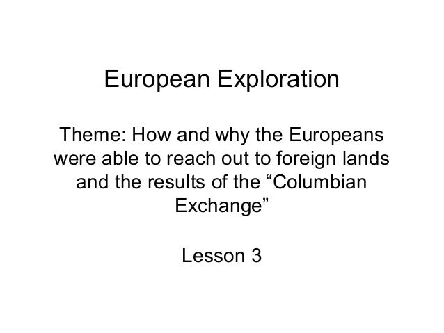 "European ExplorationTheme: How and why the Europeanswere able to reach out to foreign lands  and the results of the ""Colum..."