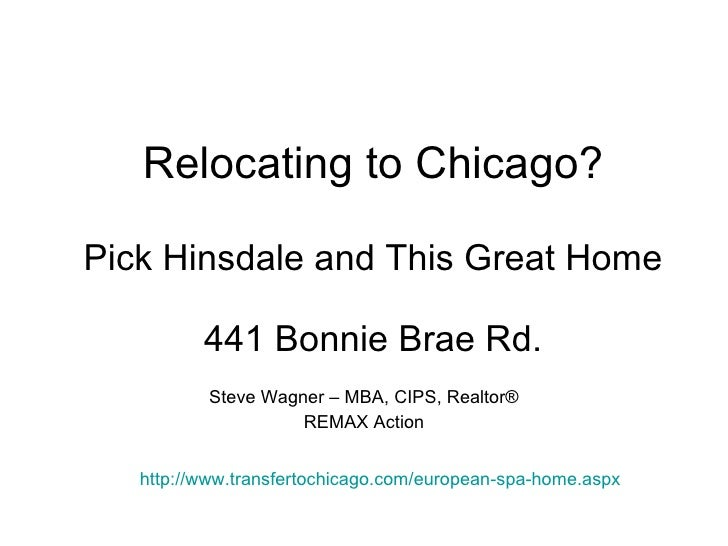 Relocating to Chicago? Pick Hinsdale and This Great Home 441 Bonnie Brae Rd. Steve Wagner – MBA, CIPS, Realtor ® REMAX Act...