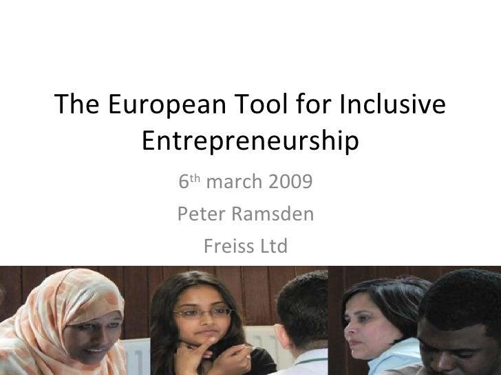 The European Tool for Inclusive Entrepreneurship 6 th  march 2009 Peter Ramsden Freiss Ltd