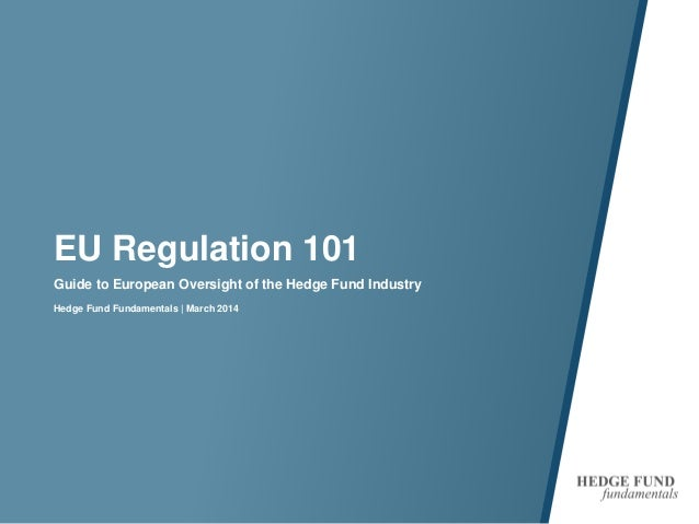 EU Regulation 101 Guide to European Oversight of the Hedge Fund Industry Hedge Fund Fundamentals | March 2014