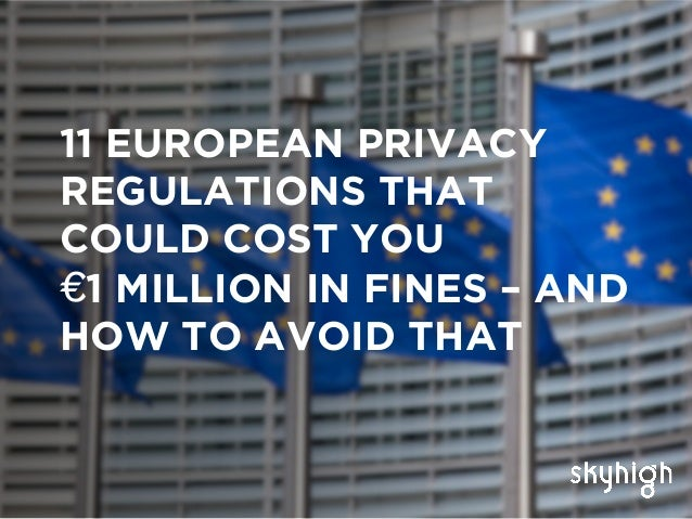 11 EUROPEAN PRIVACY REGULATIONS THAT COULD COST YOU €1 MILLION IN FINES – AND HOW TO AVOID THAT
