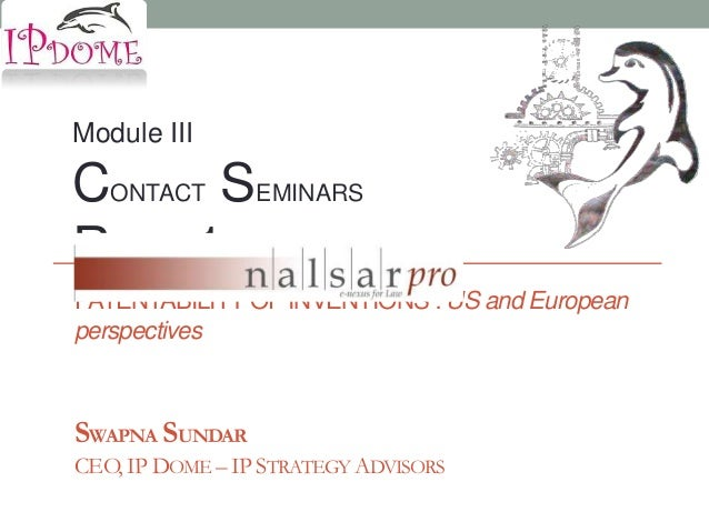 Module IIICONTACT SEMINARSROUND 1PATENTABILITY OF INVENTIONS : US and EuropeanperspectivesSWAPNA SUNDARCEO, IP DOME – IP S...