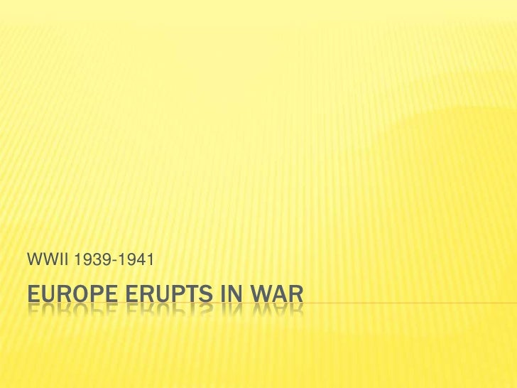 WWII 1939-1941  EUROPE ERUPTS IN WAR