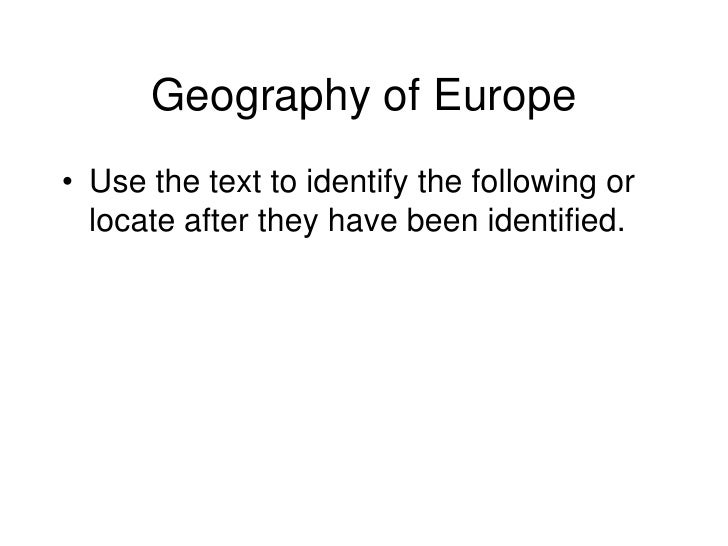 Geography of Europe• Use the text to identify the following or  locate after they have been identified.
