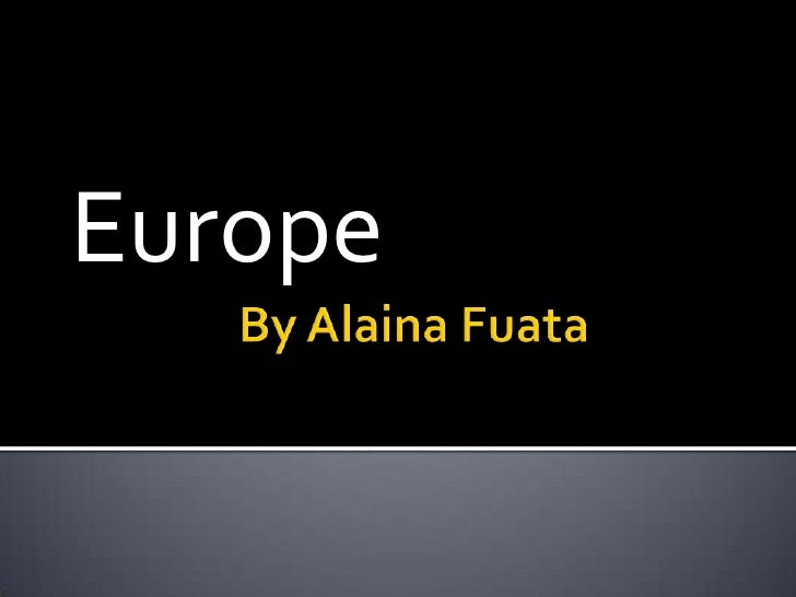By Alaina Fuata<br />Europe<br />
