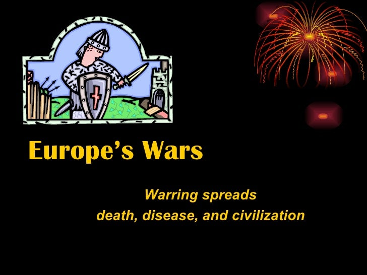 Europe's Wars Warring spreads death, disease, and civilization