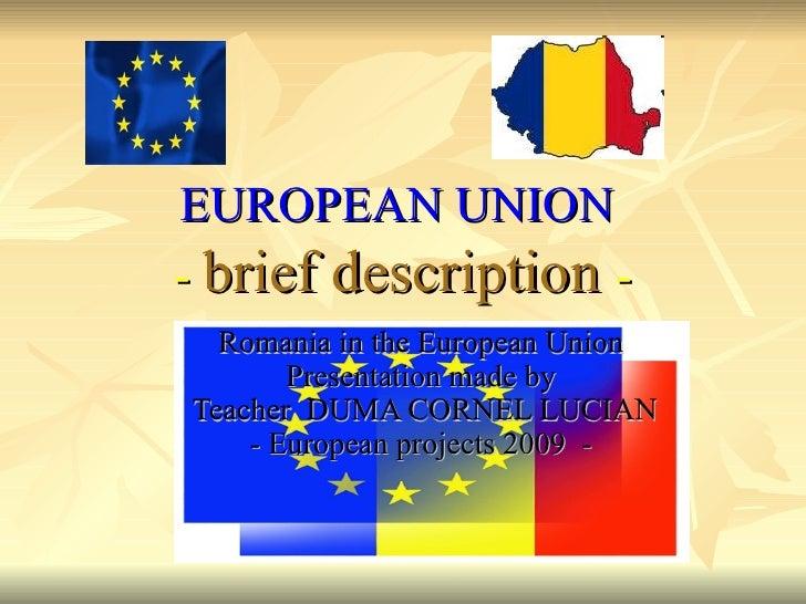 EUROPEAN UNION   -  brief description   - Romania in the European Union  Presentation made by  Teacher  DUMA CORNEL LUCIAN...