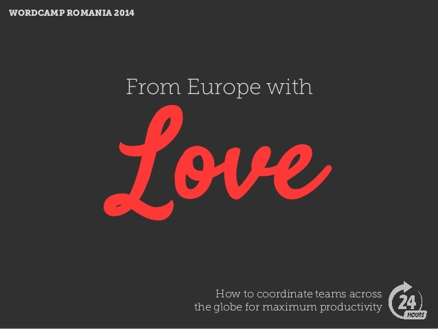 From Europe with Love How to coordinate teams across the globe for maximum productivity WORDCAMP ROMANIA 2014