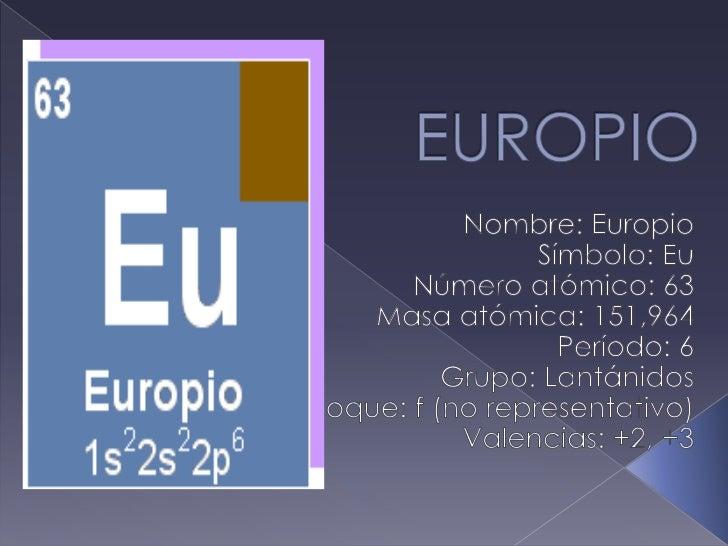 EUROPIO<br />Nombre: Europio<br />Símbolo: Eu<br />Número atómico: 63<br />Masa atómica: 151,964<br />Período: 6<br />Grup...