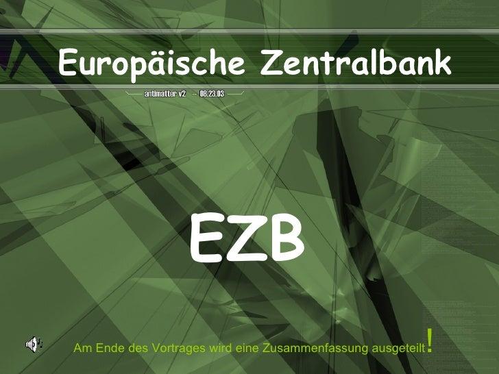 EZB Am Ende des Vortrages wird eine Zusammenfassung ausgeteilt ! Europäische Zentralbank