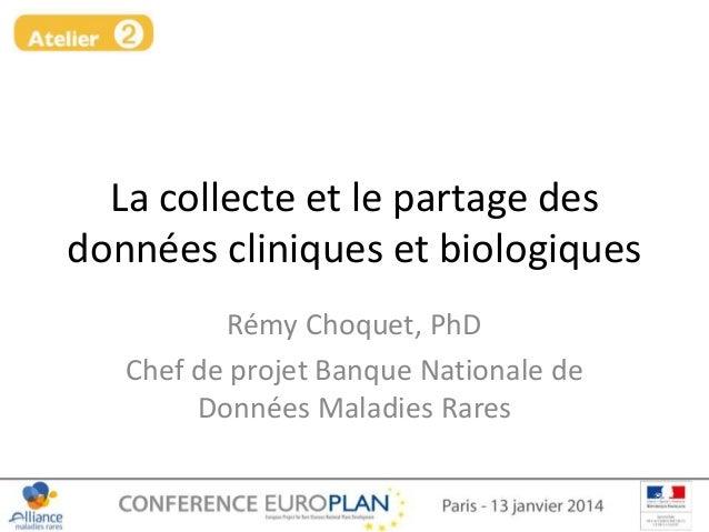 La collecte et le partage des données cliniques et biologiques Rémy Choquet, PhD Chef de projet Banque Nationale de Donnée...