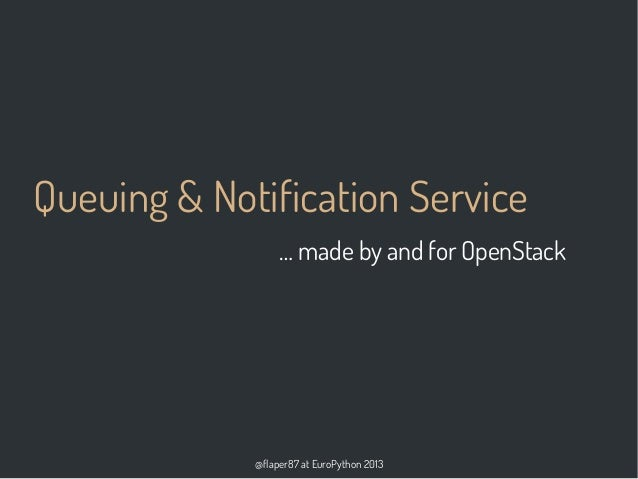 @flaper87 at EuroPython 2013 Queuing & Notification Service … made by and for OpenStack