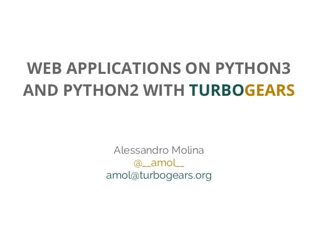 WEB APPLICATIONS ON PYTHON3 AND PYTHON2 WITH TURBOGEARS Alessandro Molina @__amol__ amol@turbogears.org