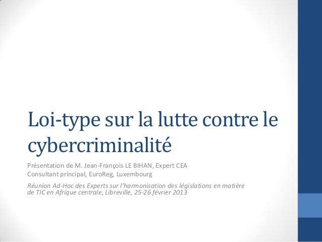Loi-type sur la lutte contre lecybercriminalitéPrésentation de M. Jean-François LE BIHAN, Expert CEAConsultant principal, ...