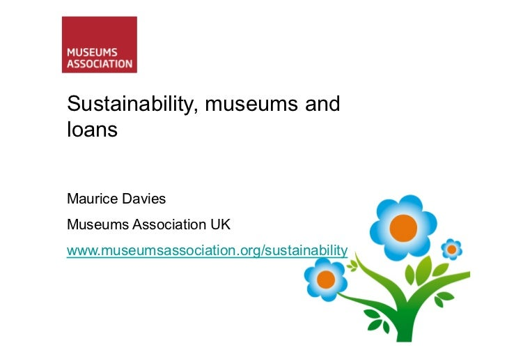 Sustainability, museums andloansMaurice DaviesMuseums Association UKwww.museumsassociation.org/sustainability
