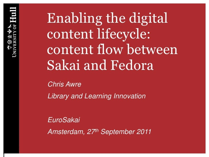 Enabling the digital content lifecycle: content flow between Sakai and Fedora<br />Chris Awre<br />Library and Learning In...