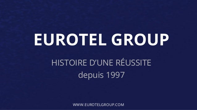 EUROTEL GROUP HISTOIRE D'UNE RÉUSSITE depuis 1997 WWW.EUROTELGROUP.COM