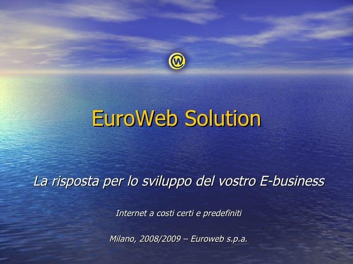 EuroWeb Solution La risposta per lo sviluppo del vostro E-business Internet a costi certi e predefiniti Milano, 2008/2009 ...
