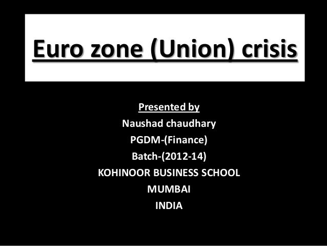 Euro zone (Union) crisis Presented by Naushad chaudhary PGDM-(Finance) Batch-(2012-14) KOHINOOR BUSINESS SCHOOL MUMBAI IND...