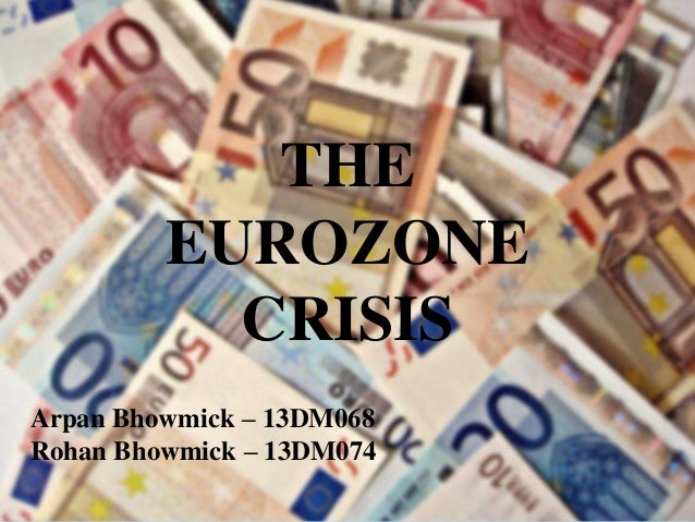 THE EUROZONE CRISIS Arpan Bhowmick – 13DM068 Rohan Bhowmick – 13DM074
