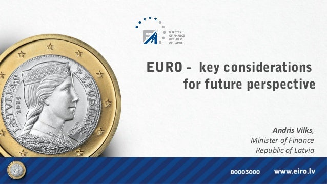 EURO - key considerations for future perspective Andris Vilks,  Minister of Finance  Republic of Latvia  MINISTRY OF FINAN...