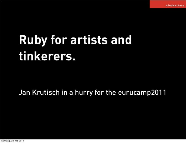 Ruby for artists and               tinkerers.               Jan Krutisch in a hurry for the eurucamp2011Samstag, 28. Mai 2...