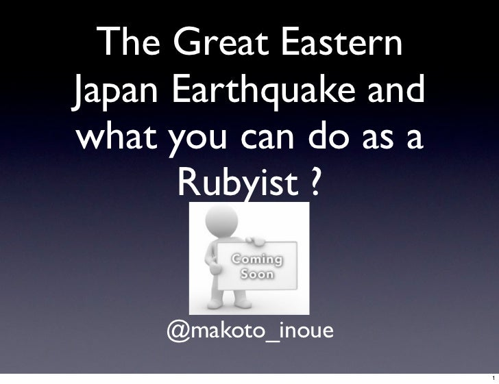 The Great EasternJapan Earthquake andwhat you can do as a      Rubyist ?     @makoto_inoue                       1