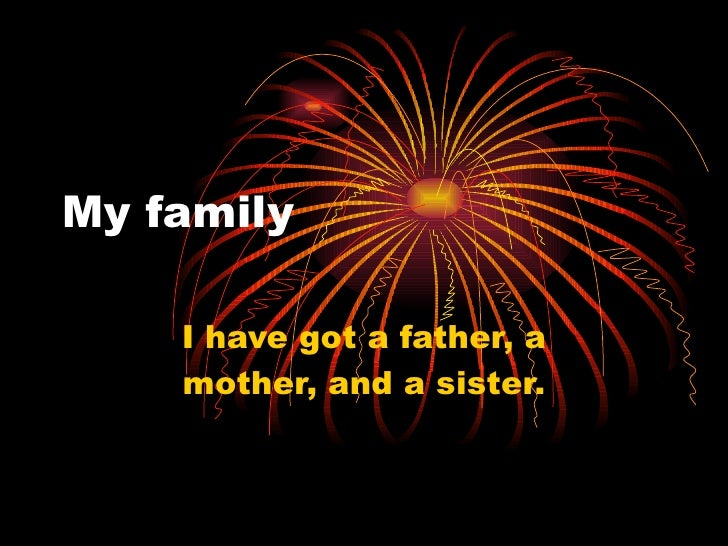 My family      I have got a father, a     mother, and a sister.