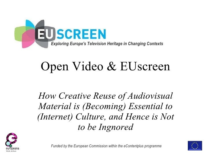 Open Video & EUscreen How Creative Reuse of Audiovisual Material is (Becoming) Essential to (Internet) Culture, and Hence ...