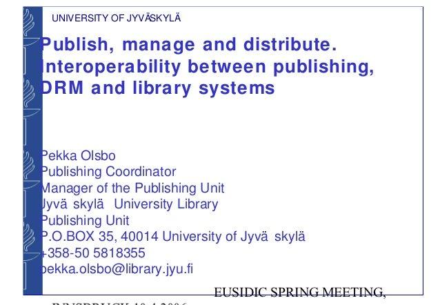 UNIVERSITY OF JYVÄSKYLÄPublish, manage and distribute.Interoperability between publishing,DRM and library systemsPekka Ols...