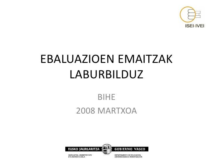 EBALUAZIOEN EMAITZAK     LABURBILDUZ           BIHE      2008 MARTXOA