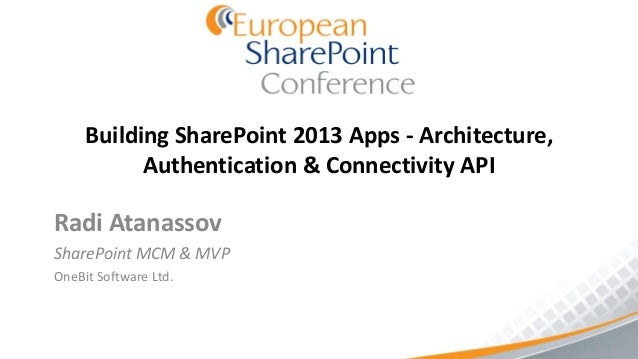 Building SharePoint 2013 Apps - Architecture,           Authentication & Connectivity APIRadi AtanassovSharePoint MCM & MV...