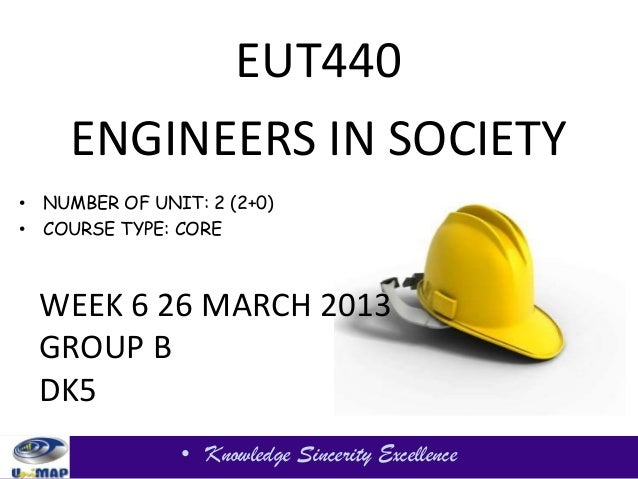 EUT440     ENGINEERS IN SOCIETY• NUMBER OF UNIT: 2 (2+0)• COURSE TYPE: CORE WEEK 6 26 MARCH 2013 GROUP B DK5              ...