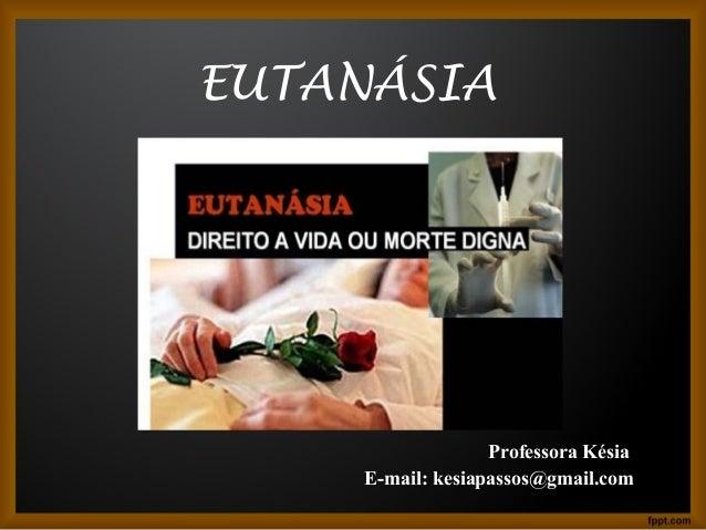 EUTANÁSIA  Professora Késia  E-mail: kesiapassos@gmail.com