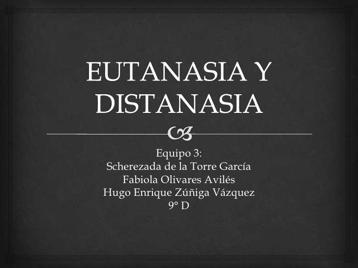 EUTANASIA Y DISTANASIA<br />Equipo 3:<br />Scherezada de la Torre García<br />Fabiola Olivares Avilés<br />Hugo Enrique Zú...