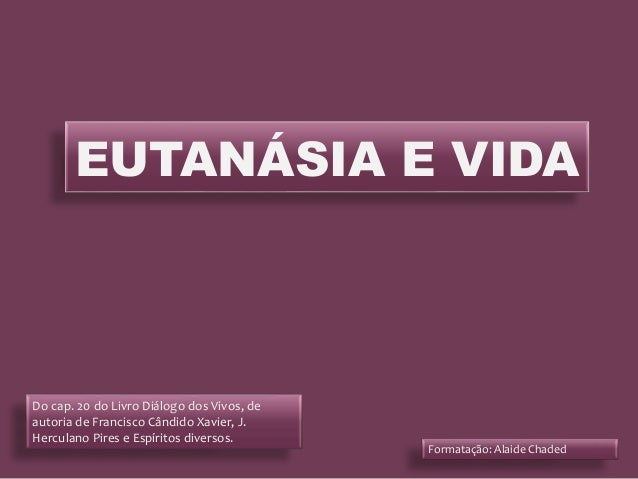 EUTANÁSIA E VIDA Do cap. 20 do Livro Diálogo dos Vivos, de autoria de Francisco Cândido Xavier, J. Herculano Pires e Espír...