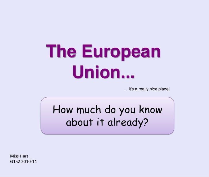The European Union...<br />... it's a really nice place!<br />How much do you know about it already?<br />Miss Hart<br />G...