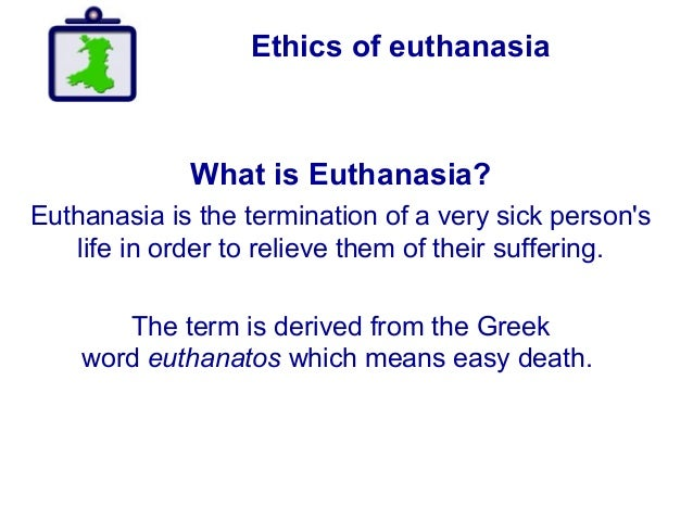 Ethics of euthanasia What is Euthanasia? Euthanasia is the termination of a very sick person's life in order to relieve th...