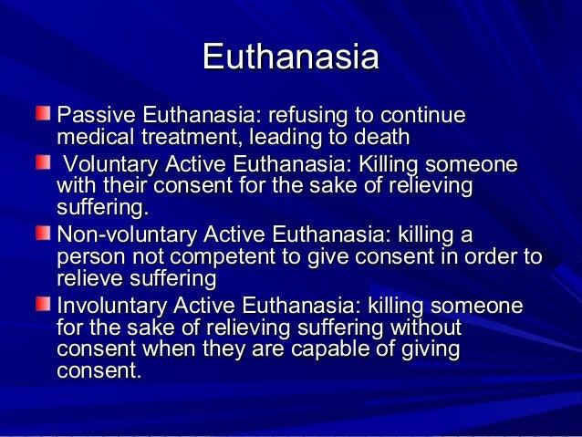Euthanasia Passive Euthanasia: refusing to continue medical treatment, leading to death Voluntary Active Euthanasia: Killi...