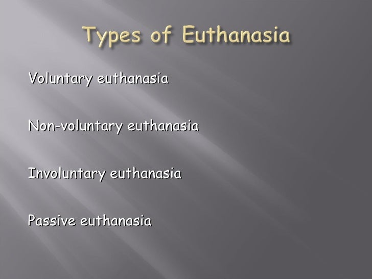 voluntary passive euthanasia Voluntary euthanasia: when the person who is killed has requested to be killed non-voluntary: when the person who is killed made no request and gave no consent involuntary thus, some medical actions that are often labeled  passive euthanasia are no form of euthanasia, since the intention to take life is lacking.
