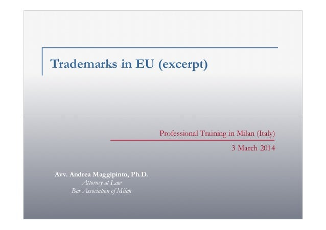 Trademarks in EU (excerpt)  Professional Training in Milan (Italy) 3 March 2014 Avv. Andrea Maggipinto, Ph.D. Attorney at ...