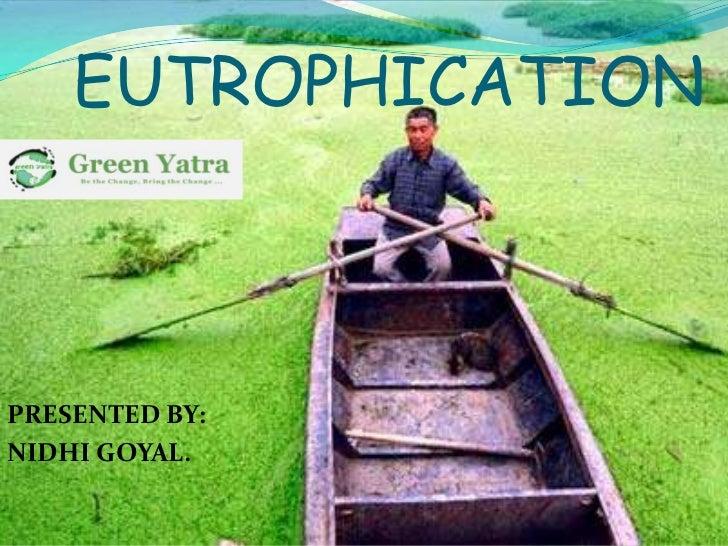EUTROPHICATIONPRESENTED BY:NIDHI GOYAL.