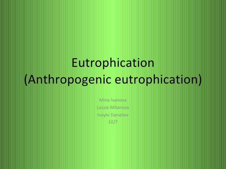 Eutrophication (Anthropogenic eutrophication) Mina Ivanova Lassie Milanova Ivaylo Danailov 10/7