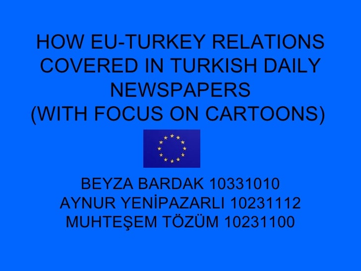 HOW EU-TURKEY RELATIONS COVERED IN TURKISH  DAILY NEWSPAPERS (WITH FOCUS ON CARTOONS)   BEYZA BARDAK 10331010 AYNUR YENİPA...